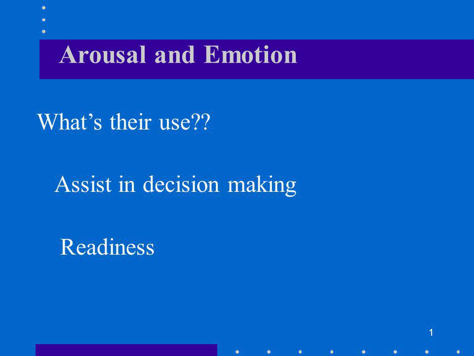 1 Arousal and Emotion Whats their use?? Assist in decision making Readiness
