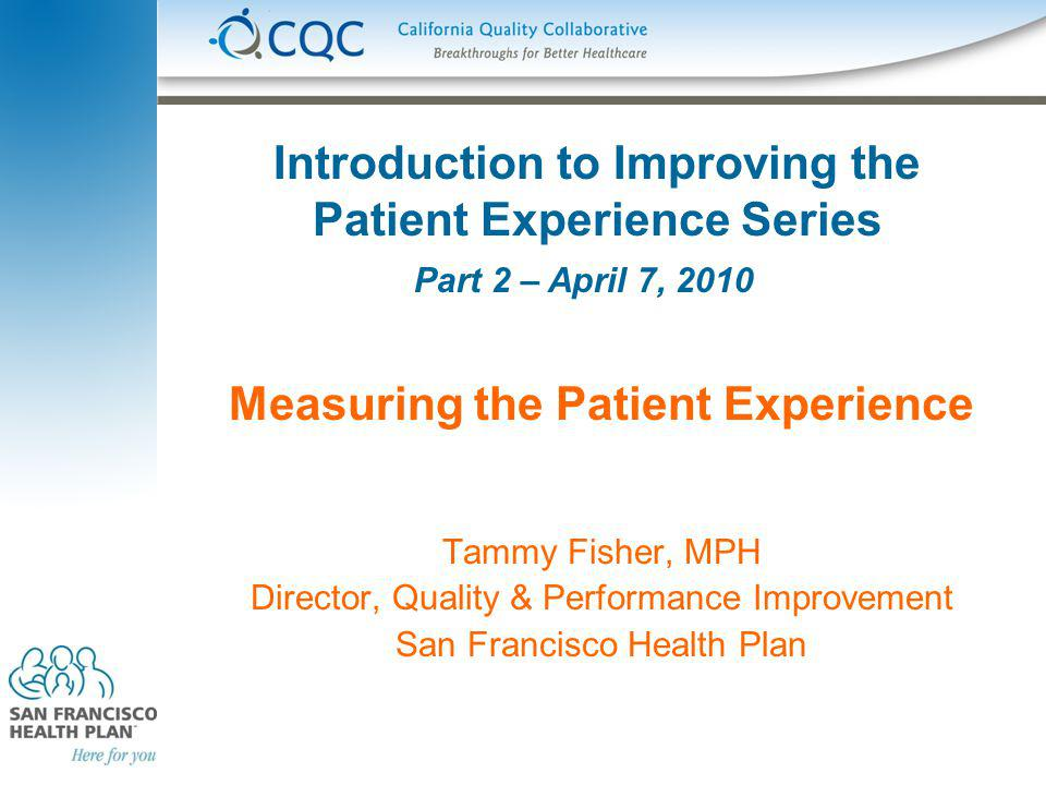 Introduction to Improving the Patient Experience Series Measuring the Patient Experience Tammy Fisher, MPH Director, Quality & Performance Improvement San Francisco Health Plan Part 2 – April 7, 2010