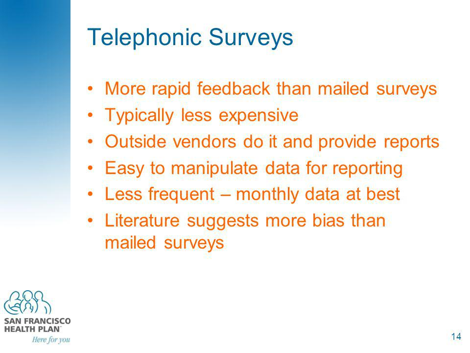 Telephonic Surveys More rapid feedback than mailed surveys Typically less expensive Outside vendors do it and provide reports Easy to manipulate data for reporting Less frequent – monthly data at best Literature suggests more bias than mailed surveys 14