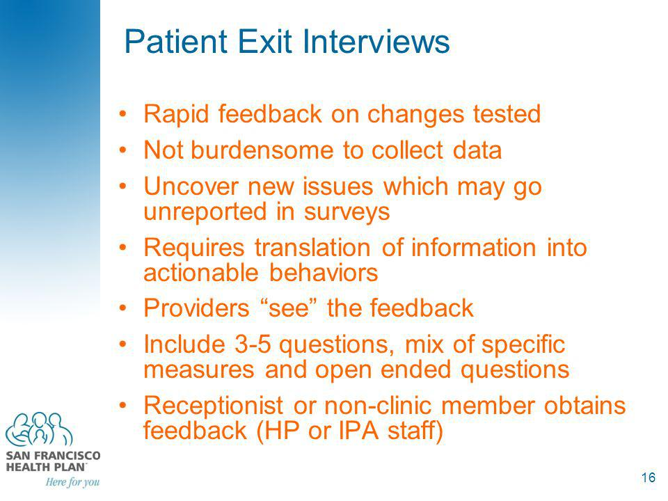 Patient Exit Interviews Rapid feedback on changes tested Not burdensome to collect data Uncover new issues which may go unreported in surveys Requires translation of information into actionable behaviors Providers see the feedback Include 3-5 questions, mix of specific measures and open ended questions Receptionist or non-clinic member obtains feedback (HP or IPA staff) 16