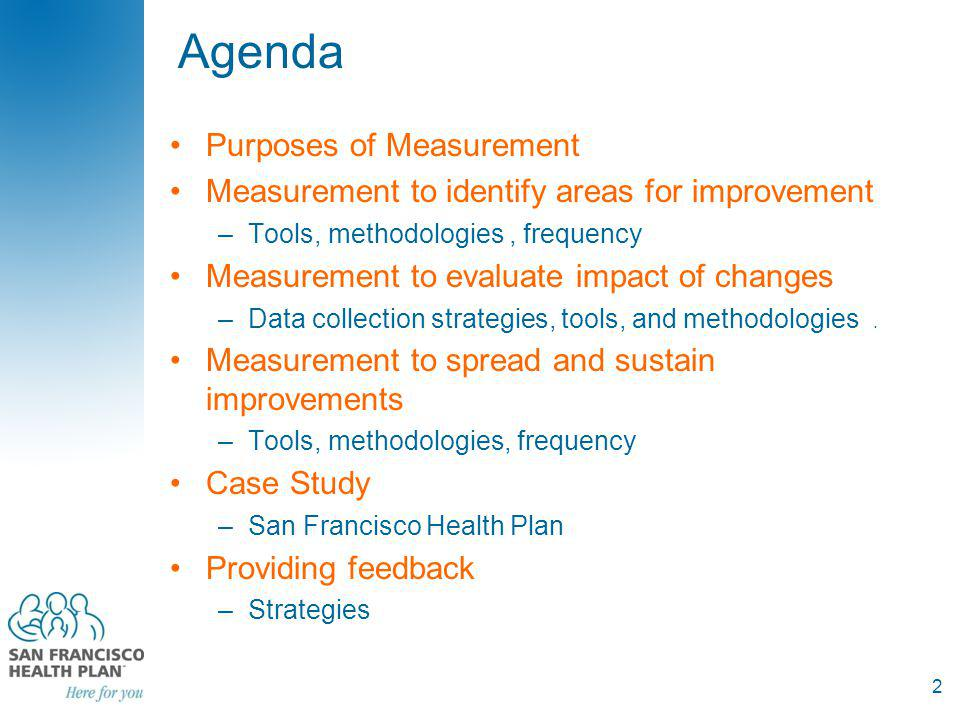 Agenda Purposes of Measurement Measurement to identify areas for improvement –Tools, methodologies, frequency Measurement to evaluate impact of changes –Data collection strategies, tools, and methodologies.