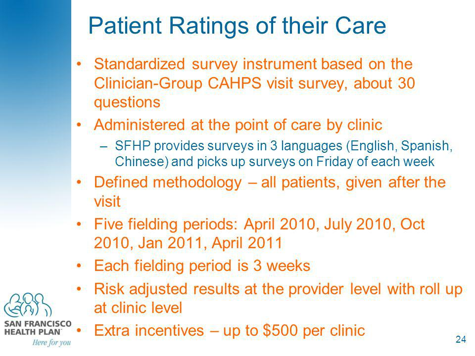Patient Ratings of their Care Standardized survey instrument based on the Clinician-Group CAHPS visit survey, about 30 questions Administered at the point of care by clinic –SFHP provides surveys in 3 languages (English, Spanish, Chinese) and picks up surveys on Friday of each week Defined methodology – all patients, given after the visit Five fielding periods: April 2010, July 2010, Oct 2010, Jan 2011, April 2011 Each fielding period is 3 weeks Risk adjusted results at the provider level with roll up at clinic level Extra incentives – up to $500 per clinic 24