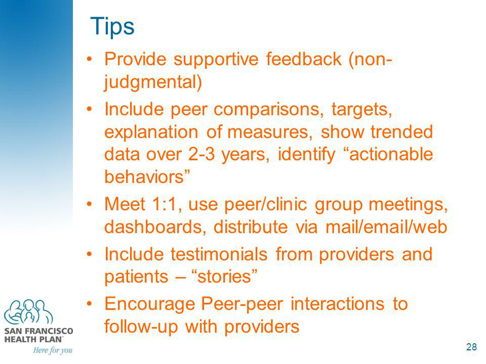 Tips Provide supportive feedback (non- judgmental) Include peer comparisons, targets, explanation of measures, show trended data over 2-3 years, identify actionable behaviors Meet 1:1, use peer/clinic group meetings, dashboards, distribute via mail/email/web Include testimonials from providers and patients – stories Encourage Peer-peer interactions to follow-up with providers 28