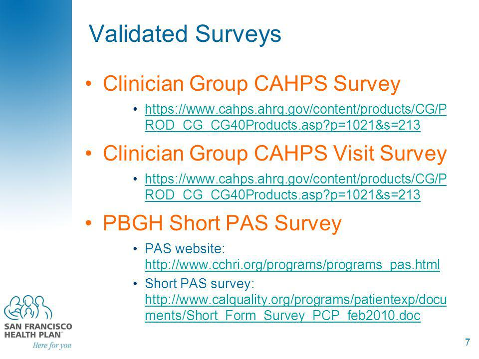 Survey Options VendorMethod of Administration CostConsiderationsGroups using it MTC: Ph-800-295-9681, ask for Guy Swenson Telephonic$5-10/ completed survey + can customize survey and development costs are low and turn around is quick + rapid feedback (usually within two weeks of survey completion) - reporting is limited so need resources internally to manipulate data for reporting purposes MG John Muir Physician Associates Camino Medical Group CQC doctors in first Collaborative Sullivan/Luallin: ph- 619.283.8988 or at www.sullivan- luallin.com www.sullivan- luallin.com Mailed SurveyVariable+ recognized by CAPG + good reporting capabilities + in wide use by multiple groups +option for customization Many CA groups (, Beaver, Sharp) Press Ganey www.pressganey.com Mailed SurveyCall for a quote.+ robust survey, good reputation + excellent reporting capability - especially good in hospitals/homecare, less so in outpatient UCSF PBGH doctor level survey: Ted VonGlahn, ph- 415-615-6318 Mailed survey once a year $185/per doctor + very robust reporting, including physician detailed actionable report +robust algorithms for selecting random samples - limited for QI purposes 40 groups in CA AMGA –http://www.amga.orghttp://www.amga.org /QMR/PSAT/index_psat.asp Point of service surveyCheck out costs on their website.