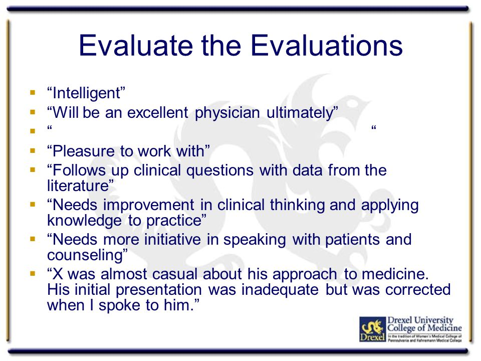 Evaluate the Evaluations Intelligent Will be an excellent physician ultimately Pleasure to work with Follows up clinical questions with data from the literature Needs improvement in clinical thinking and applying knowledge to practice Needs more initiative in speaking with patients and counseling X was almost casual about his approach to medicine.