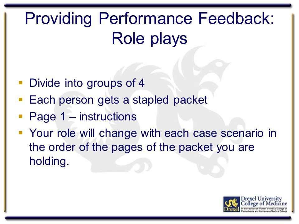 Providing Performance Feedback: Role plays Divide into groups of 4 Each person gets a stapled packet Page 1 – instructions Your role will change with each case scenario in the order of the pages of the packet you are holding.