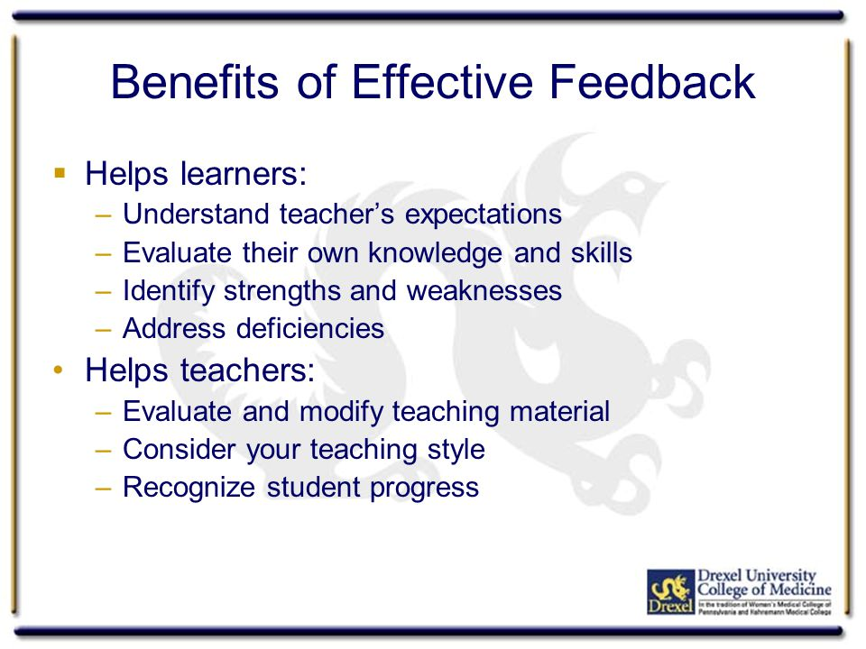 Benefits of Effective Feedback Helps learners: –Understand teachers expectations –Evaluate their own knowledge and skills –Identify strengths and weaknesses –Address deficiencies Helps teachers: –Evaluate and modify teaching material –Consider your teaching style –Recognize student progress