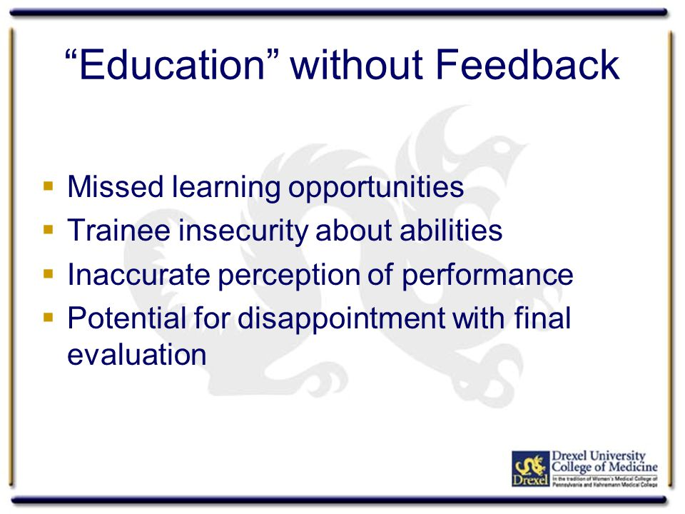 Education without Feedback Missed learning opportunities Trainee insecurity about abilities Inaccurate perception of performance Potential for disappointment with final evaluation