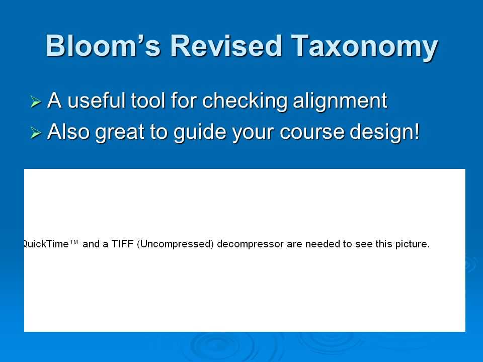Blooms Revised Taxonomy A useful tool for checking alignment A useful tool for checking alignment Also great to guide your course design! Also great t