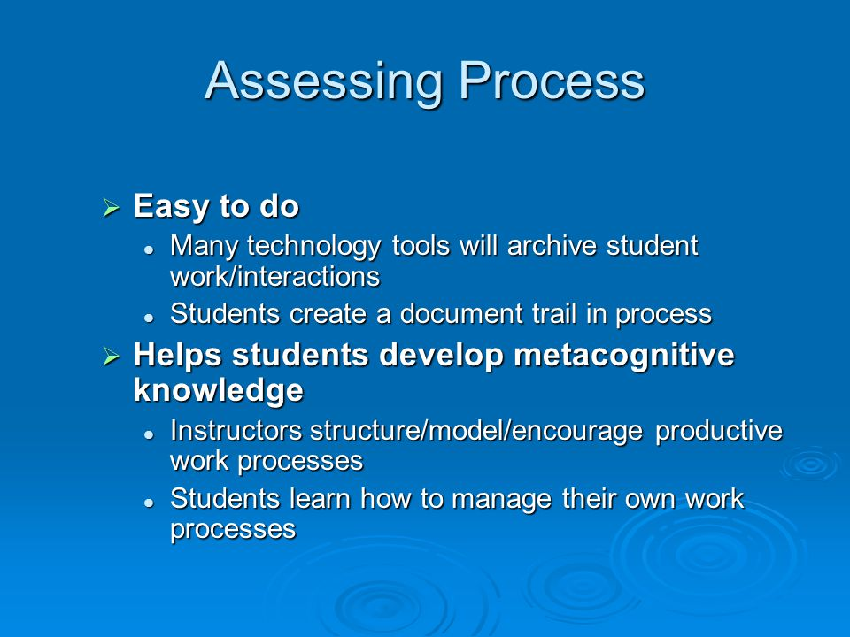 Assessing Process Easy to do Easy to do Many technology tools will archive student work/interactions Many technology tools will archive student work/i