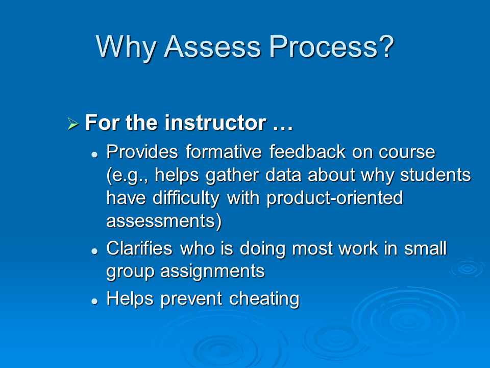Why Assess Process? For the instructor … For the instructor … Provides formative feedback on course (e.g., helps gather data about why students have d