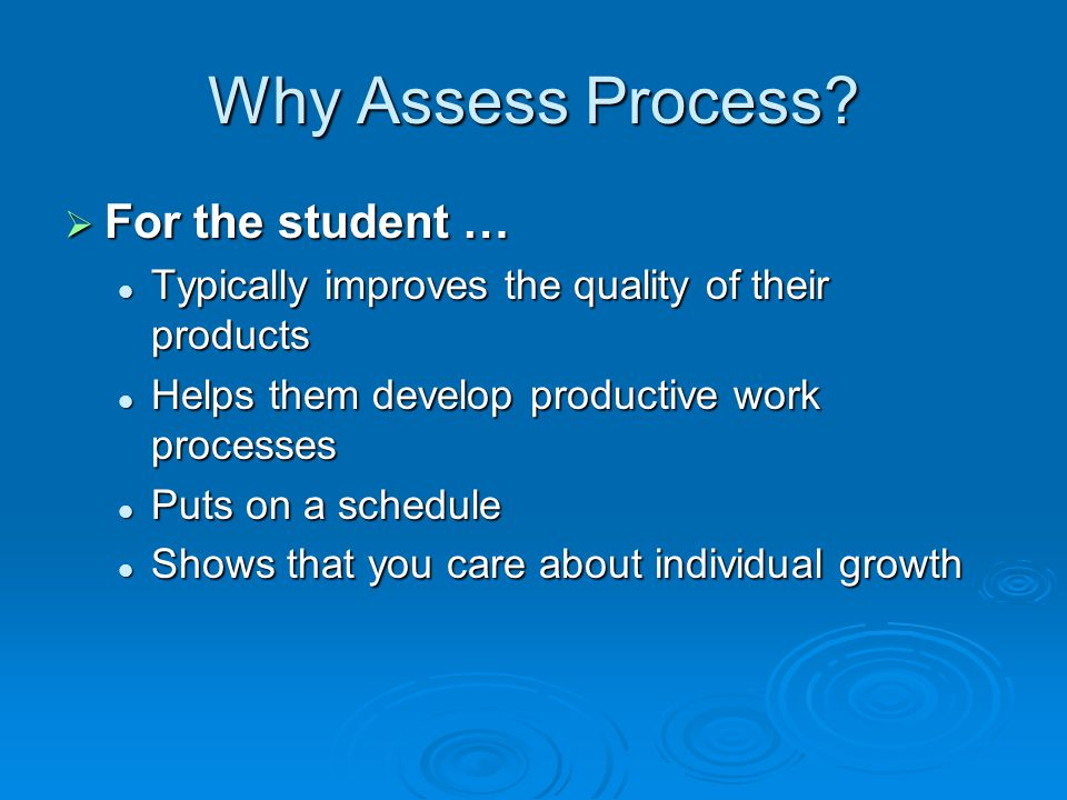 Why Assess Process? For the student … For the student … Typically improves the quality of their products Typically improves the quality of their produ