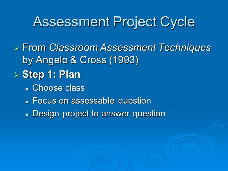 Assessment Project Cycle From Classroom Assessment Techniques by Angelo & Cross (1993) From Classroom Assessment Techniques by Angelo & Cross (1993) S