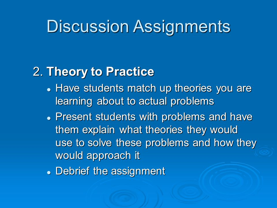 Discussion Assignments 2. Theory to Practice Have students match up theories you are learning about to actual problems Have students match up theories