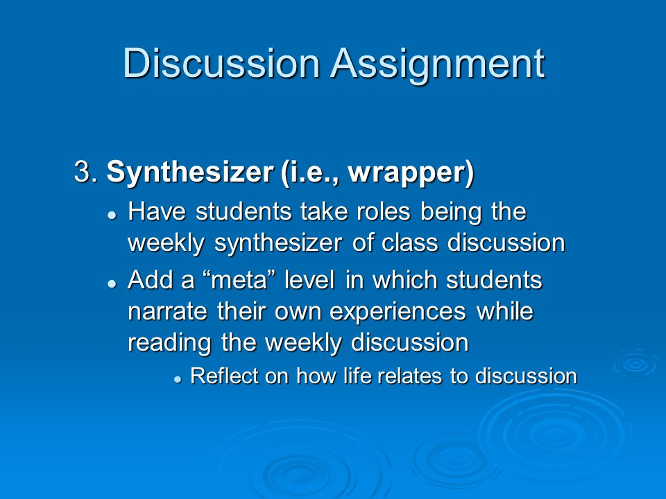 Discussion Assignment 3. Synthesizer (i.e., wrapper) Have students take roles being the weekly synthesizer of class discussion Have students take role