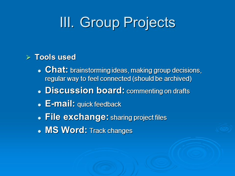 III. Group Projects Tools used Tools used Chat: brainstorming ideas, making group decisions, regular way to feel connected (should be archived) Chat: