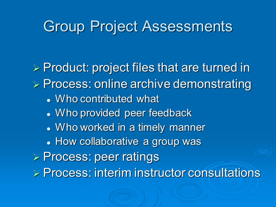 Group Project Assessments Product: project files that are turned in Product: project files that are turned in Process: online archive demonstrating Pr