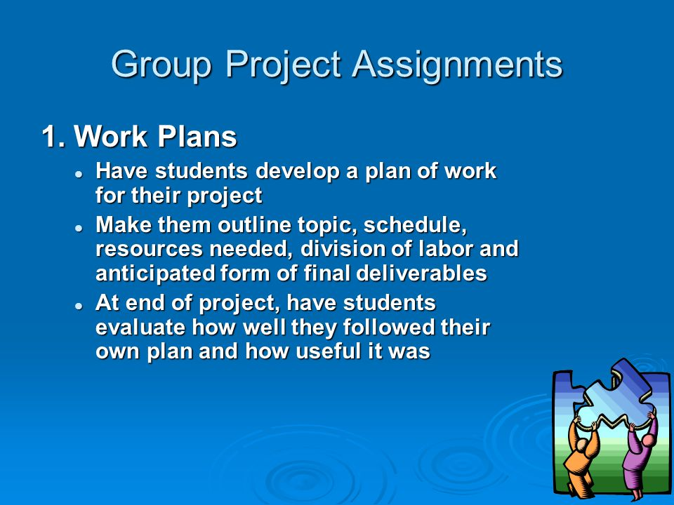 Group Project Assignments 1. Work Plans Have students develop a plan of work for their project Have students develop a plan of work for their project