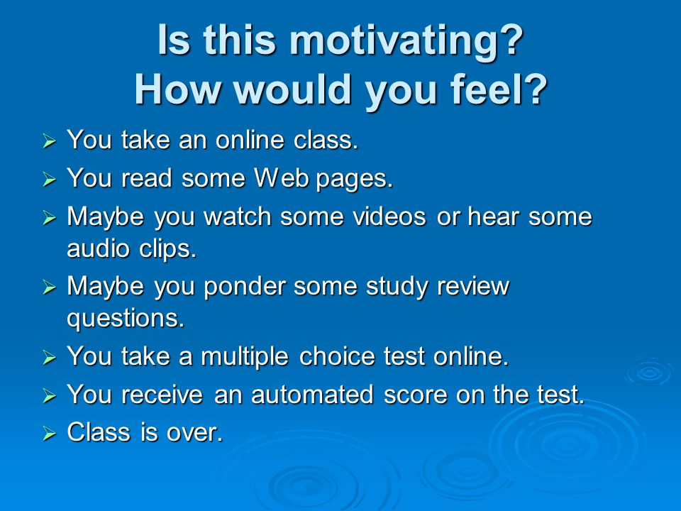 Is this motivating? How would you feel? You take an online class. You take an online class. You read some Web pages. You read some Web pages. Maybe yo