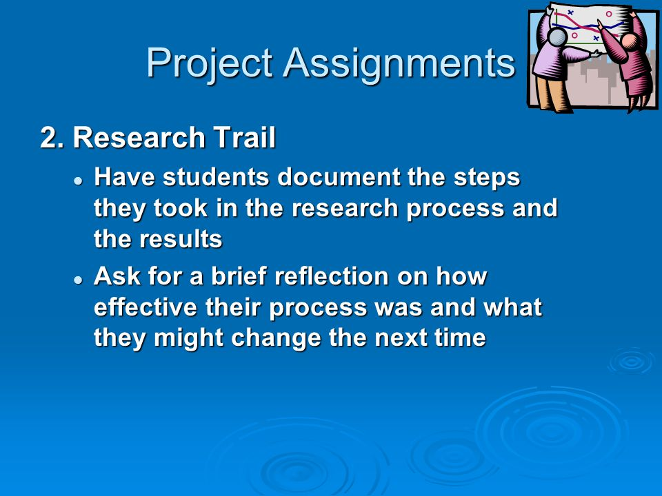 Project Assignments 2. Research Trail Have students document the steps they took in the research process and the results Have students document the st