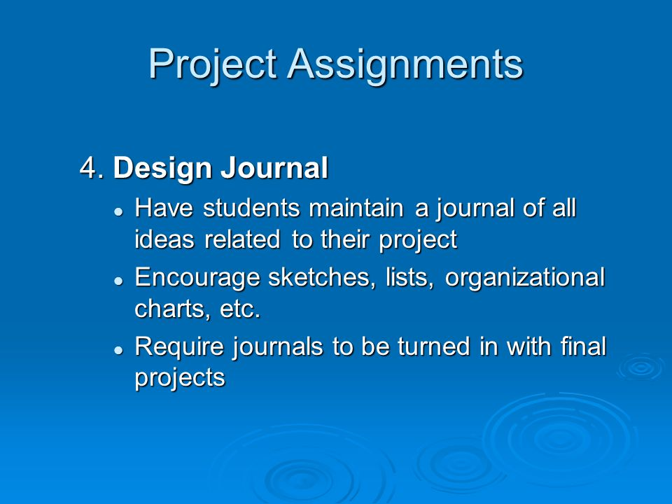 Project Assignments 4. Design Journal Have students maintain a journal of all ideas related to their project Have students maintain a journal of all i