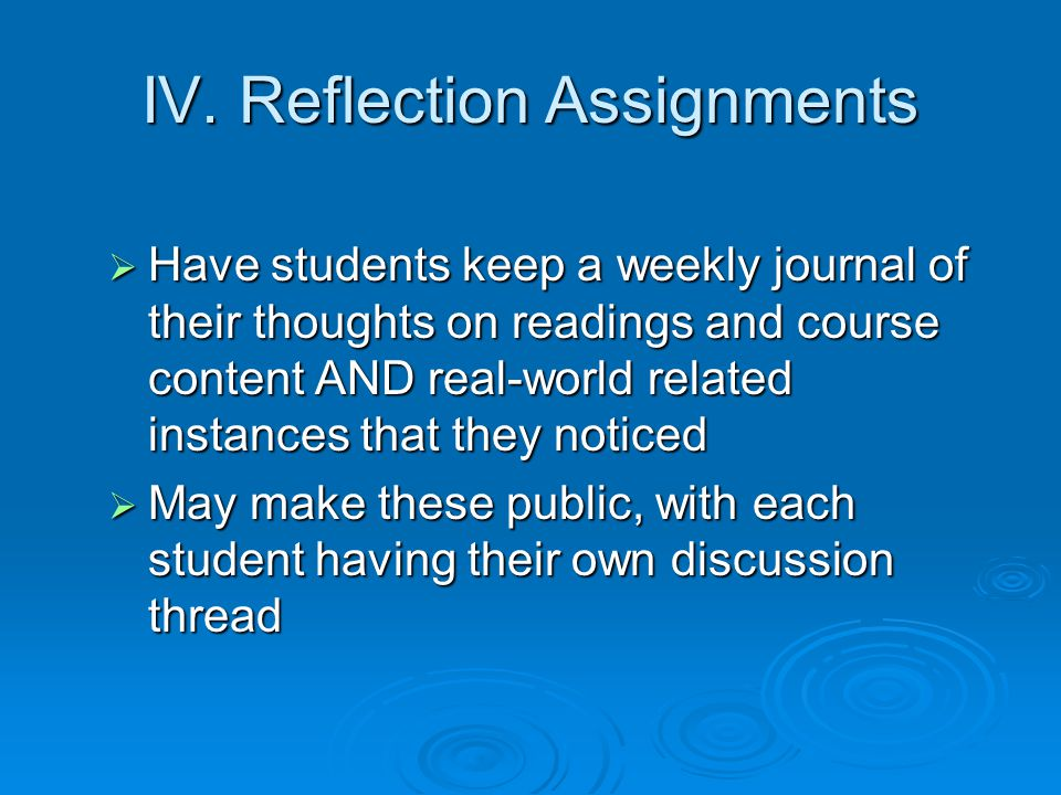 IV. Reflection Assignments Have students keep a weekly journal of their thoughts on readings and course content AND real-world related instances that