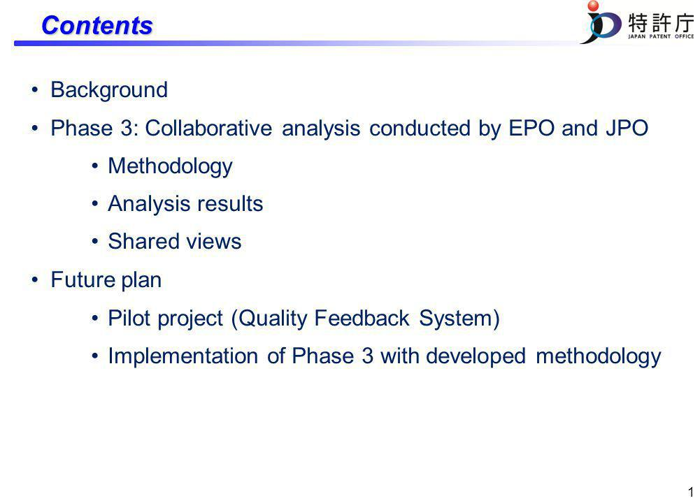 1 Contents Background Phase 3: Collaborative analysis conducted by EPO and JPO Methodology Analysis results Shared views Future plan Pilot project (Quality Feedback System) Implementation of Phase 3 with developed methodology