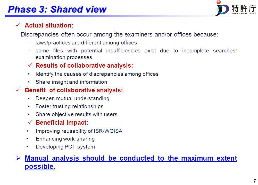 Phase 3: Shared view Actual situation: Discrepancies often occur among the examiners and/or offices because: –laws/practices are different among offices –some files with potential insufficiencies exist due to incomplete searches/ examination processes Results of collaborative analysis: Identify the causes of discrepancies among offices Share insight and information Benefit of collaborative analysis: Deepen mutual understanding Foster trusting relationships Share objective results with users Beneficial impact: Improving reusability of ISR/WOISA Enhancing work-sharing Developing PCT system Manual analysis should be conducted to the maximum extent possible.