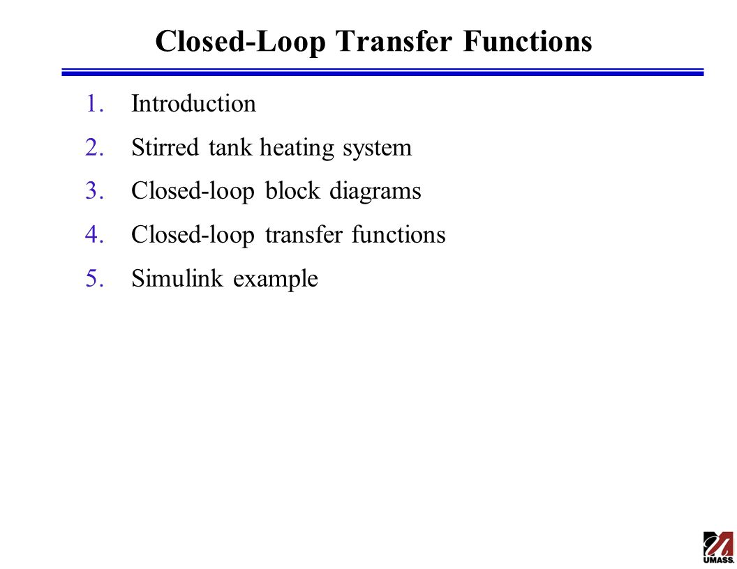 Introduction l Block diagrams »Convenient tool to represent closed-loop systems »Also used to represent control systems in Simulink l Closed-loop transfer functions »Transfer function between any two signals in a closed-loop system »Usually involve setpoint or disturbance as the closed-loop input and the controlled output as the closed-loop output »Conveniently derived from block diagram »Can be derived automatically in Simulink »Used to analyze closed-loop stability and compute closed-loop responses