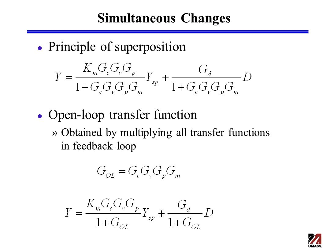 General Method l Closed-loop transfer function »Z = any variable in feedback system »Z i = any input variable in feedback system Z and Z i » f = product of all transfer functions between Z and Z i » e = product of all transfer functions in feedback loop l Setpoint change l Disturbance change
