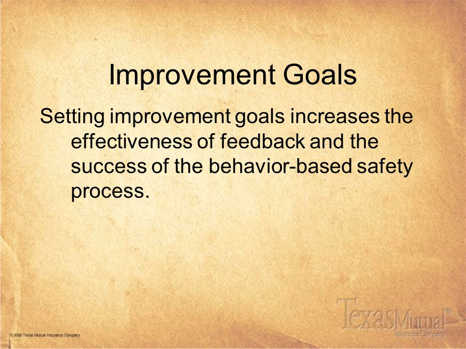 Improvement Goals Setting improvement goals increases the effectiveness of feedback and the success of the behavior-based safety process.