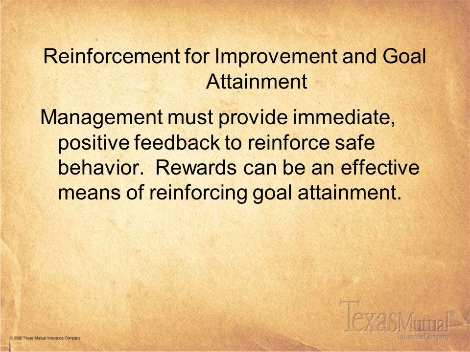 Reinforcement for Improvement and Goal Attainment Management must provide immediate, positive feedback to reinforce safe behavior. Rewards can be an e
