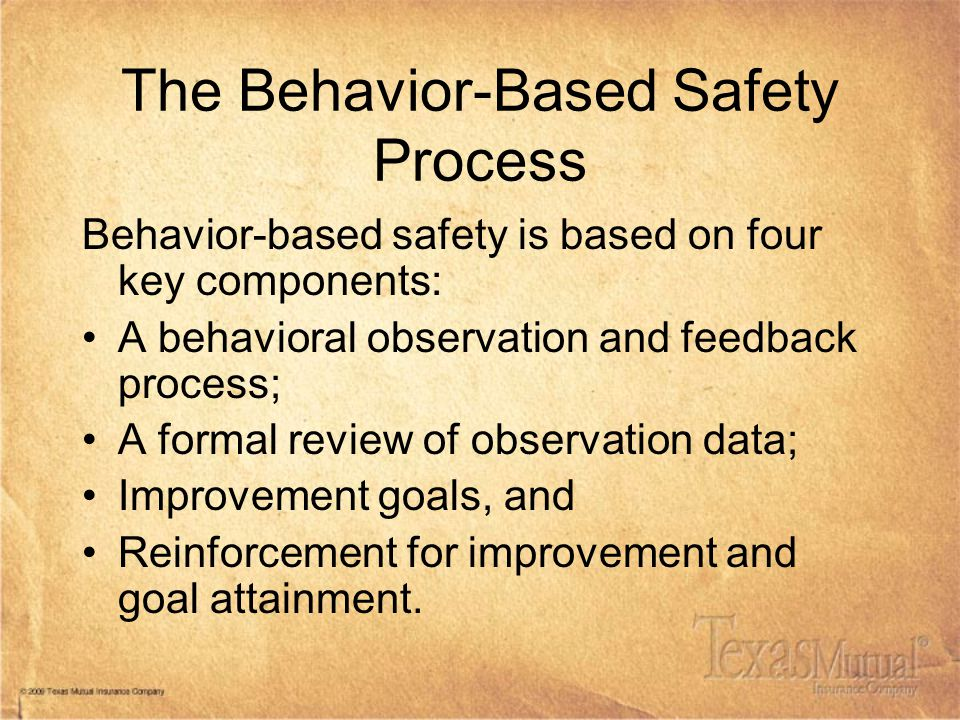 The Behavior-Based Safety Process Behavior-based safety is based on four key components: A behavioral observation and feedback process; A formal review of observation data; Improvement goals, and Reinforcement for improvement and goal attainment.
