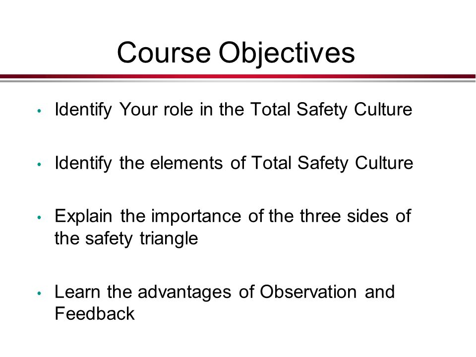Course Objectives Identify Your role in the Total Safety Culture Identify the elements of Total Safety Culture Explain the importance of the three sides of the safety triangle Learn the advantages of Observation and Feedback