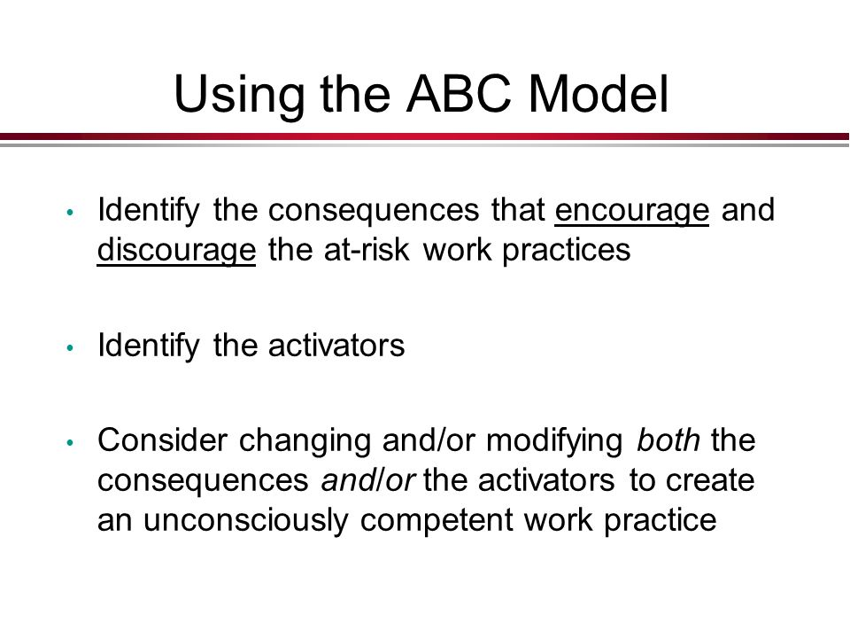 Using the ABC Model Identify the consequences that encourage and discourage the at-risk work practices Identify the activators Consider changing and/or modifying both the consequences and/or the activators to create an unconsciously competent work practice