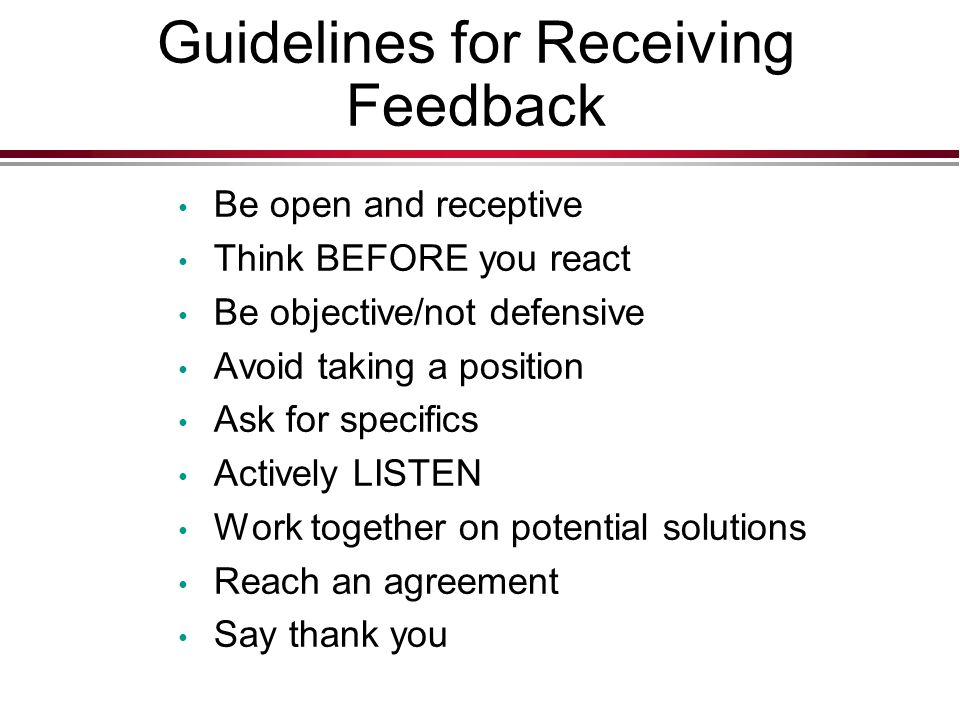 Guidelines for Receiving Feedback Be open and receptive Think BEFORE you react Be objective/not defensive Avoid taking a position Ask for specifics Actively LISTEN Work together on potential solutions Reach an agreement Say thank you
