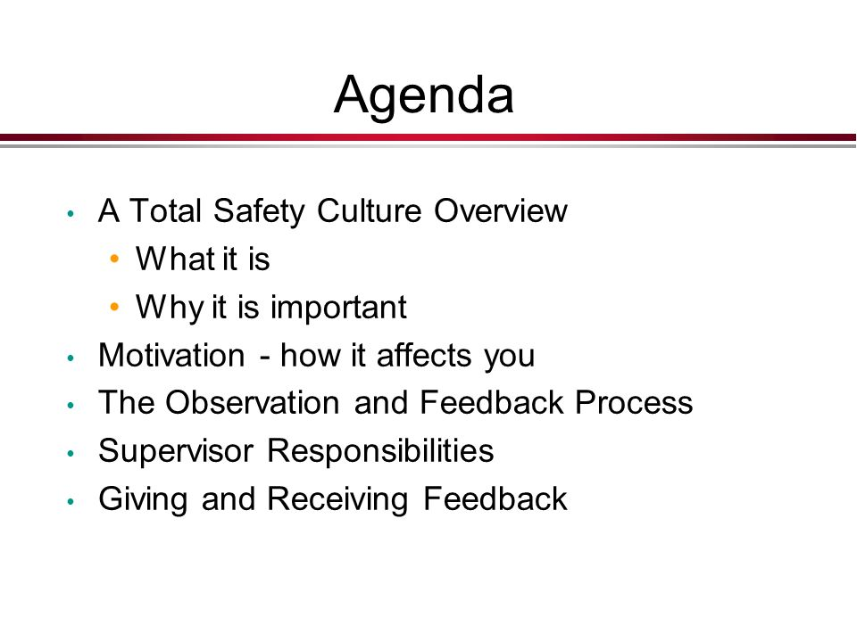 Agenda A Total Safety Culture Overview What it is Why it is important Motivation - how it affects you The Observation and Feedback Process Supervisor Responsibilities Giving and Receiving Feedback