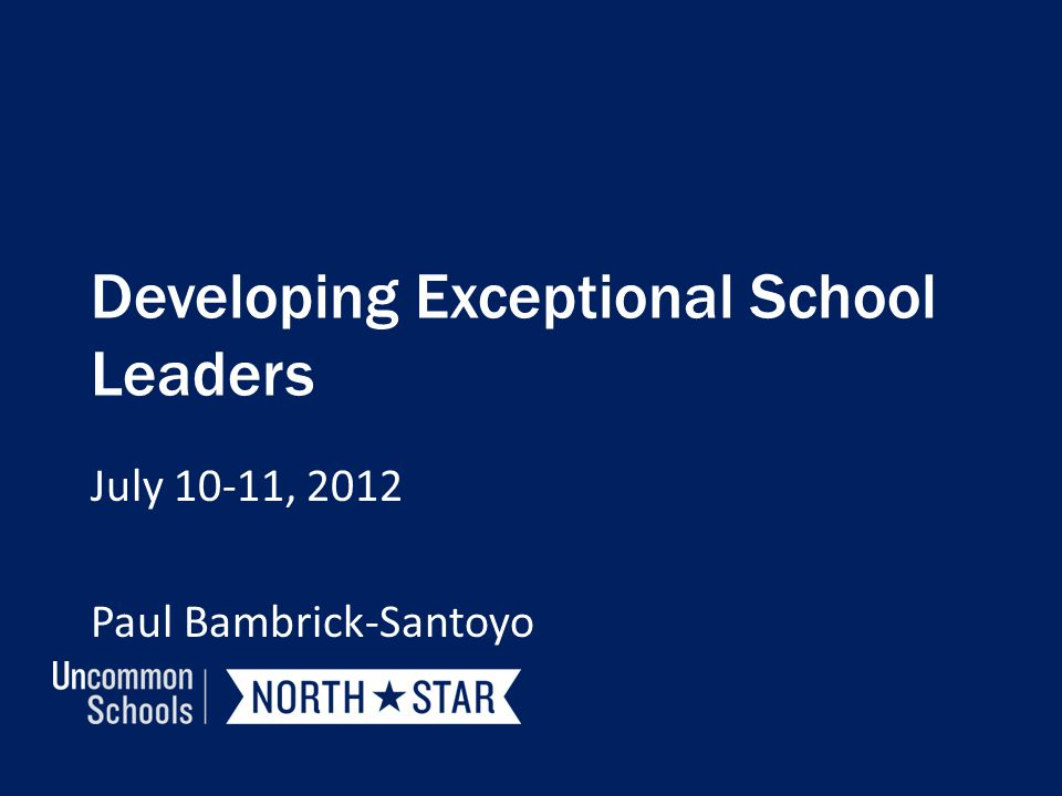Developing Exceptional School Leaders July 10-11, 2012 Paul Bambrick-Santoyo