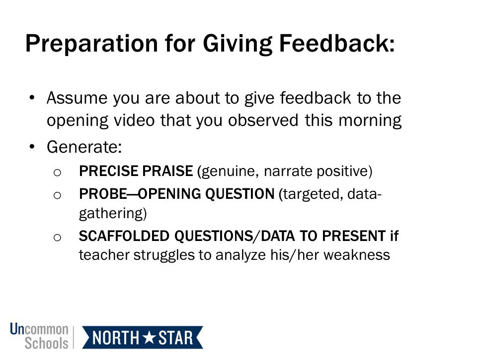 Preparation for Giving Feedback: Assume you are about to give feedback to the opening video that you observed this morning Generate: o PRECISE PRAISE (genuine, narrate positive) o PROBEOPENING QUESTION (targeted, data- gathering) o SCAFFOLDED QUESTIONS/DATA TO PRESENT if teacher struggles to analyze his/her weakness