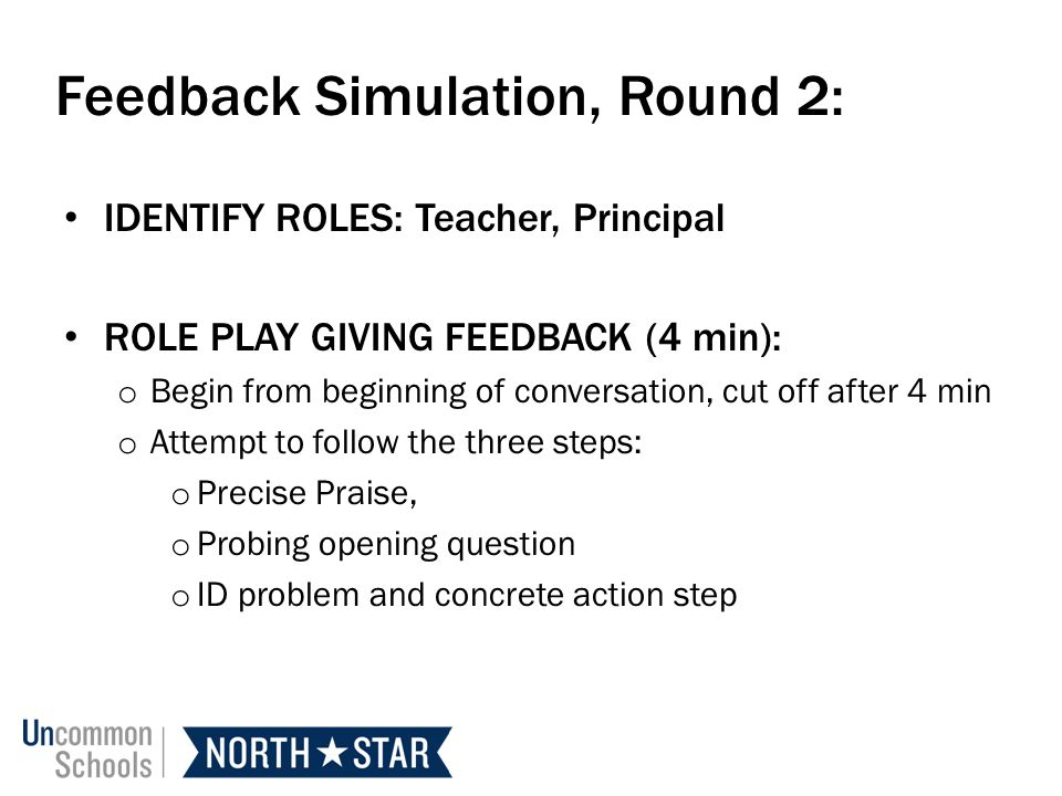 Feedback Simulation, Round 2: IDENTIFY ROLES: Teacher, Principal ROLE PLAY GIVING FEEDBACK (4 min): o Begin from beginning of conversation, cut off after 4 min o Attempt to follow the three steps: o Precise Praise, o Probing opening question o ID problem and concrete action step