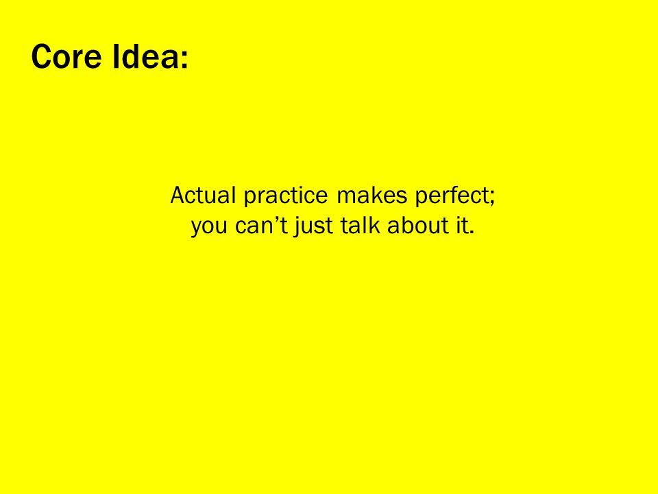 Actual practice makes perfect; you cant just talk about it. Core Idea: