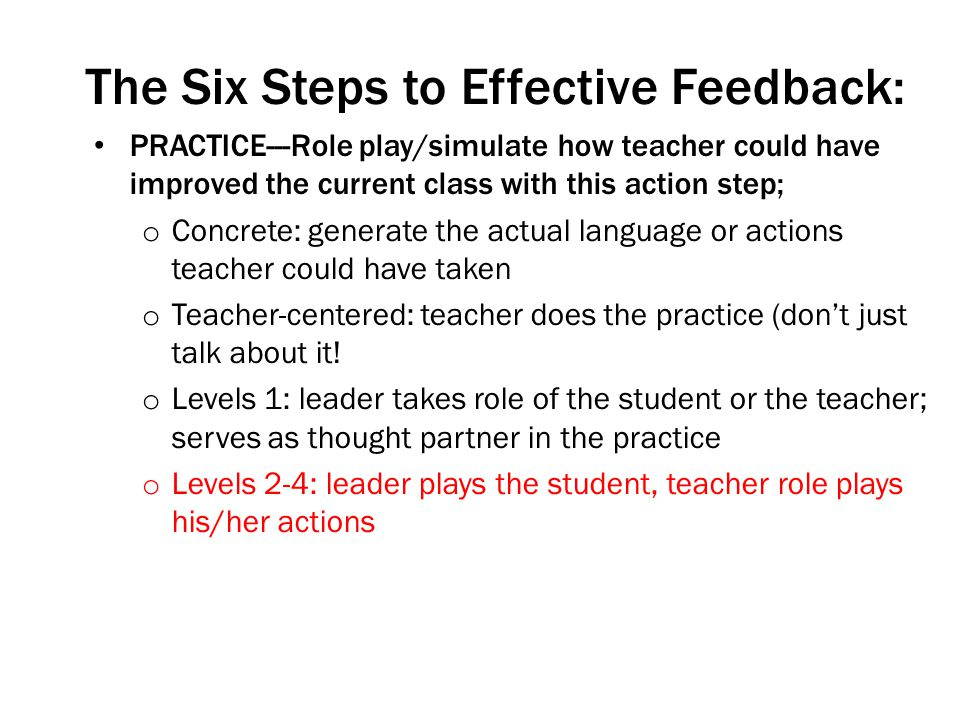 The Six Steps to Effective Feedback: PRACTICE---Role play/simulate how teacher could have improved the current class with this action step; o Concrete: generate the actual language or actions teacher could have taken o Teacher-centered: teacher does the practice (dont just talk about it.