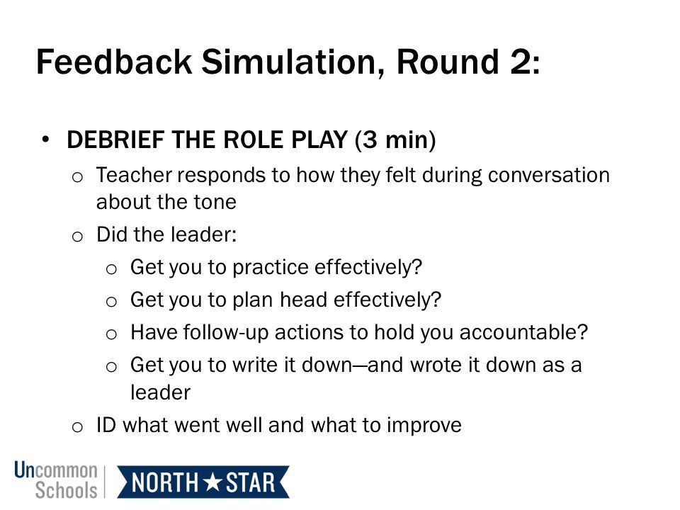 Feedback Simulation, Round 2: DEBRIEF THE ROLE PLAY (3 min) o Teacher responds to how they felt during conversation about the tone o Did the leader: o Get you to practice effectively.
