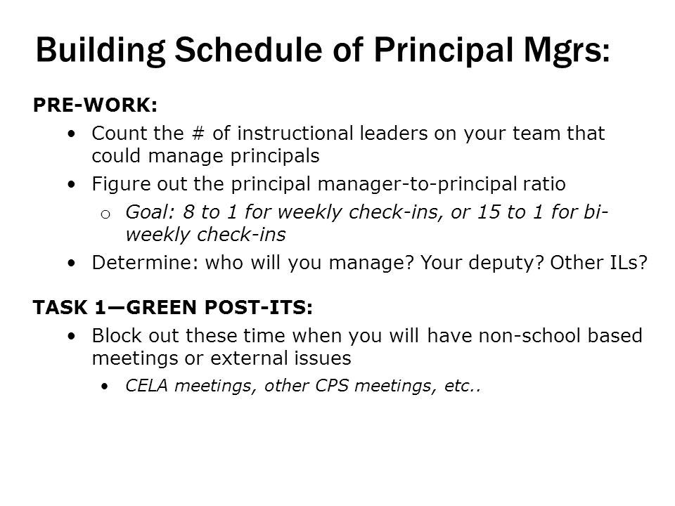 Building Schedule of Principal Mgrs: PRE-WORK: Count the # of instructional leaders on your team that could manage principals Figure out the principal manager-to-principal ratio o Goal: 8 to 1 for weekly check-ins, or 15 to 1 for bi- weekly check-ins Determine: who will you manage.