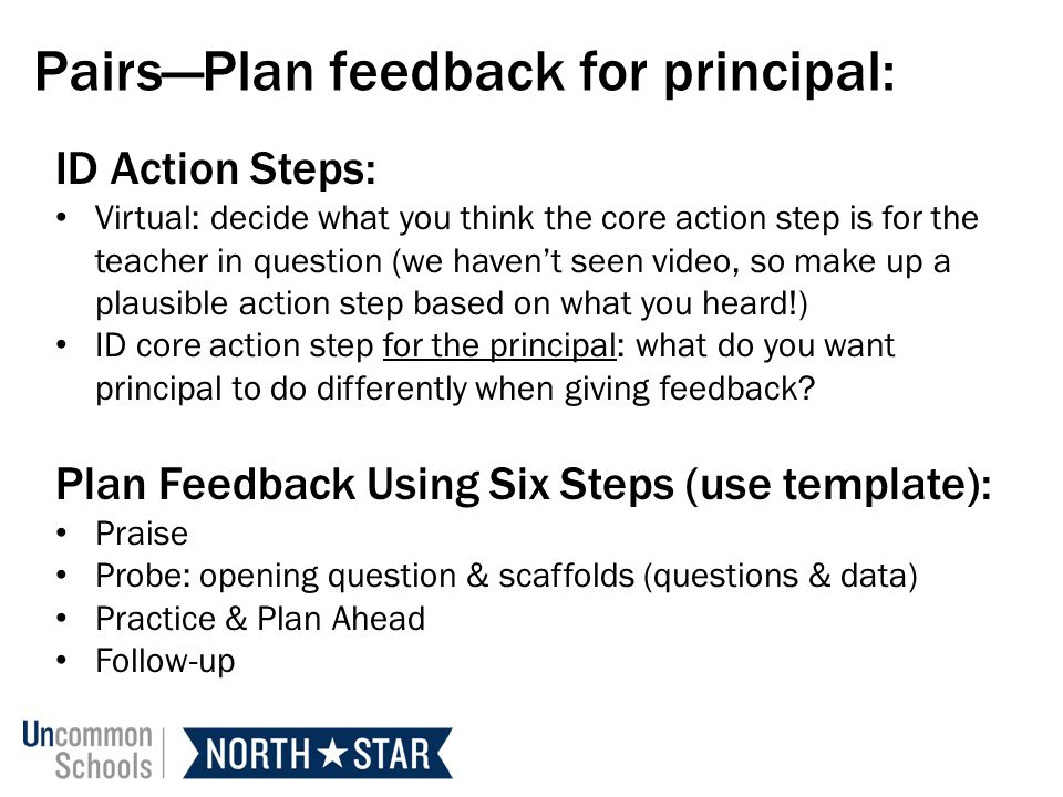 PairsPlan feedback for principal: ID Action Steps: Virtual: decide what you think the core action step is for the teacher in question (we havent seen video, so make up a plausible action step based on what you heard!) ID core action step for the principal: what do you want principal to do differently when giving feedback.