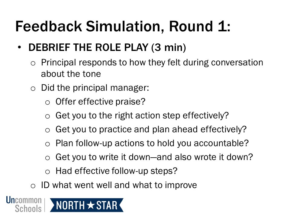 Feedback Simulation, Round 1: DEBRIEF THE ROLE PLAY (3 min) o Principal responds to how they felt during conversation about the tone o Did the principal manager: o Offer effective praise.