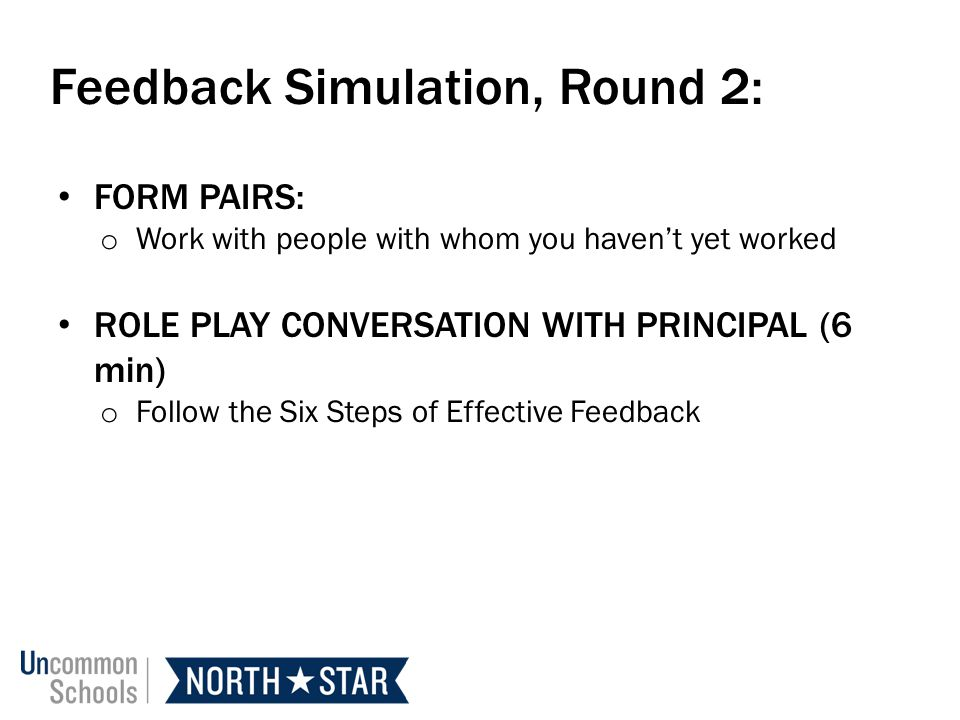 Feedback Simulation, Round 2: FORM PAIRS: o Work with people with whom you havent yet worked ROLE PLAY CONVERSATION WITH PRINCIPAL (6 min) o Follow the Six Steps of Effective Feedback