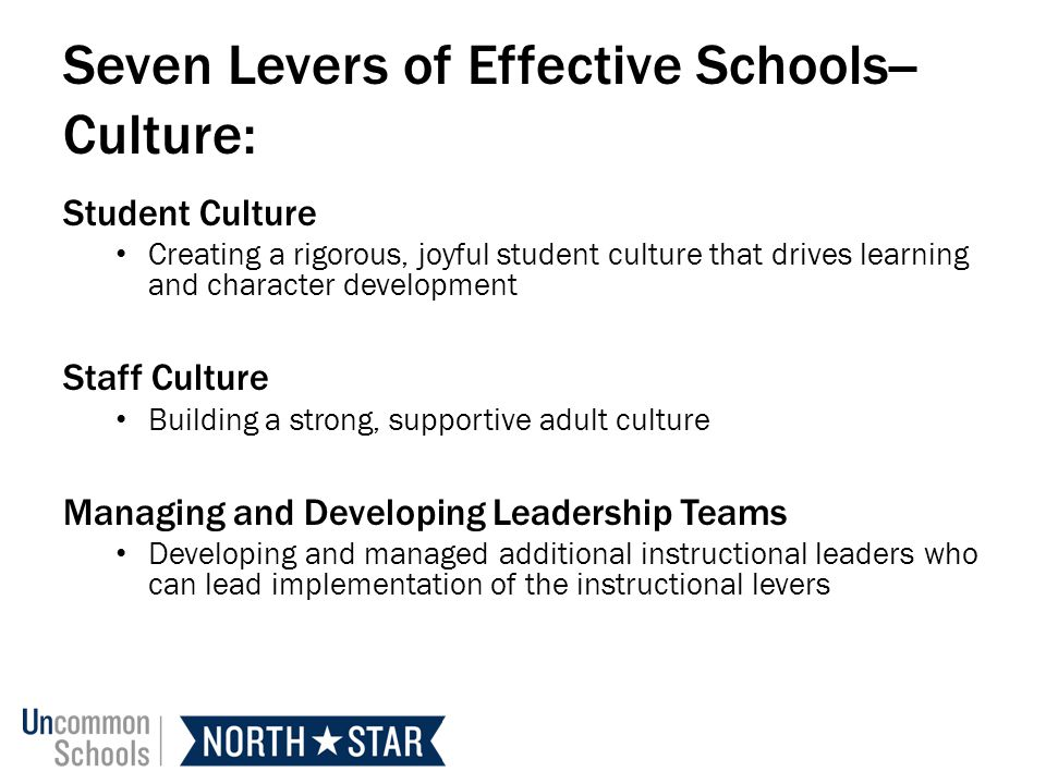 Seven Levers of Effective Schools-- Culture: Student Culture Creating a rigorous, joyful student culture that drives learning and character development Staff Culture Building a strong, supportive adult culture Managing and Developing Leadership Teams Developing and managed additional instructional leaders who can lead implementation of the instructional levers