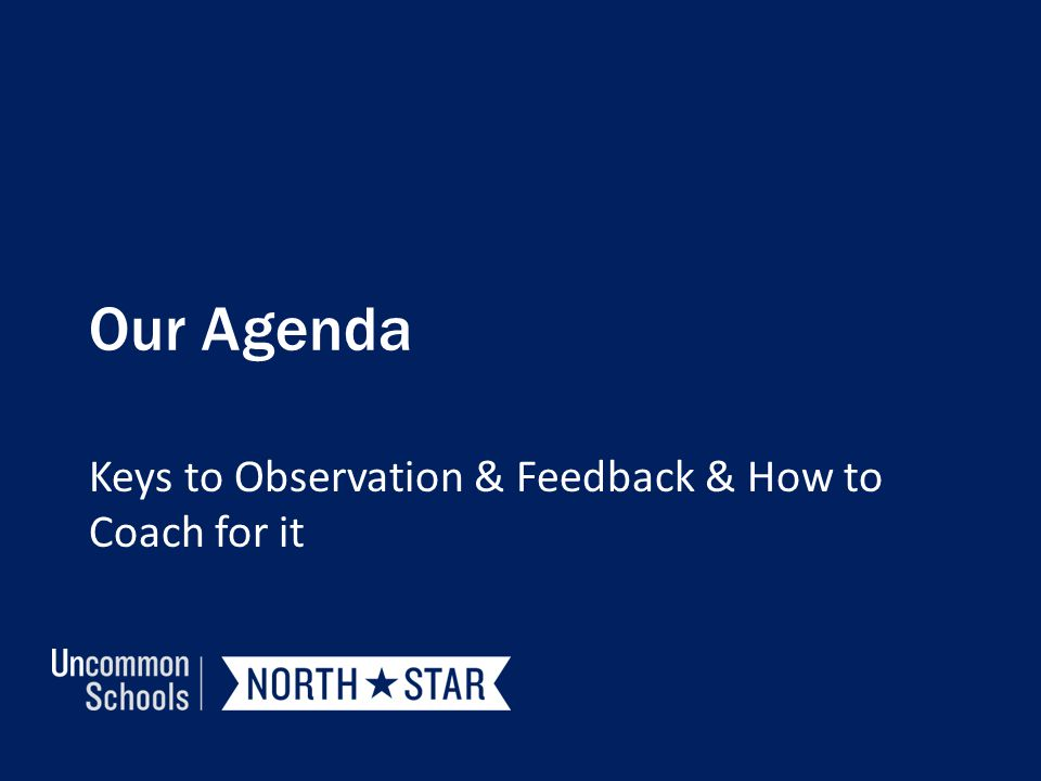 Our Agenda Keys to Observation & Feedback & How to Coach for it