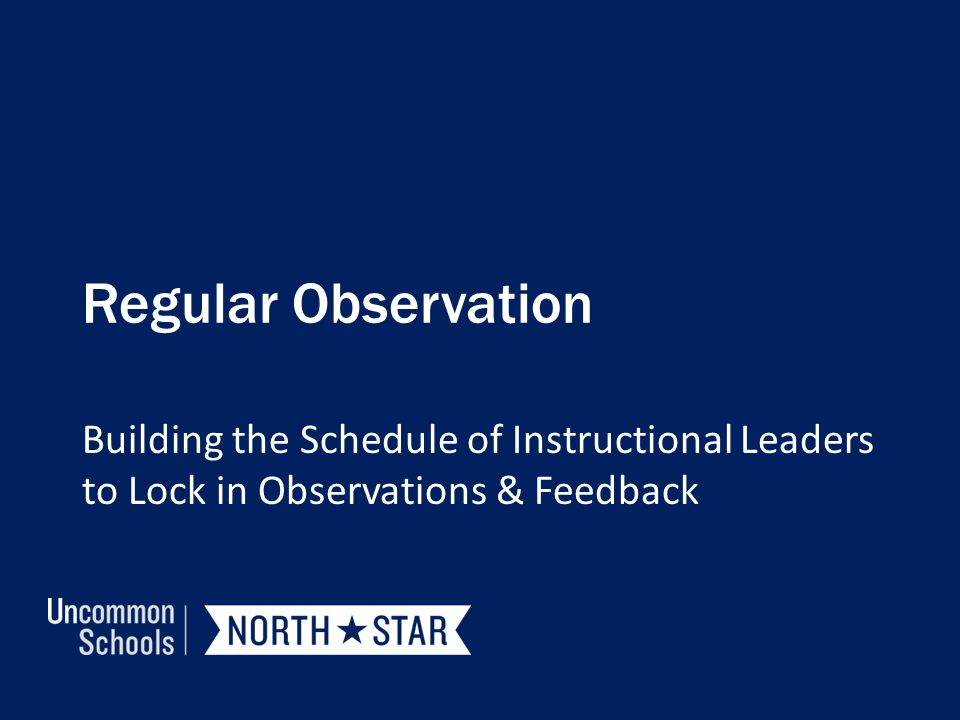 Regular Observation Building the Schedule of Instructional Leaders to Lock in Observations & Feedback